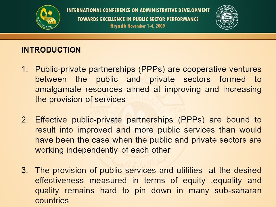 INTRODUCTION 1.Public-private partnerships (PPPs) are cooperative ventures between the public and private sectors formed to amalgamate resources aimed at improving and increasing the provision of services 2.Effective public-private partnerships (PPPs) are bound to result into improved and more public services than would have been the case when the public and private sectors are working independently of each other 3.The provision of public services and utilities at the desired effectiveness measured in terms of equity,equality and quality remains hard to pin down in many sub-saharan countries