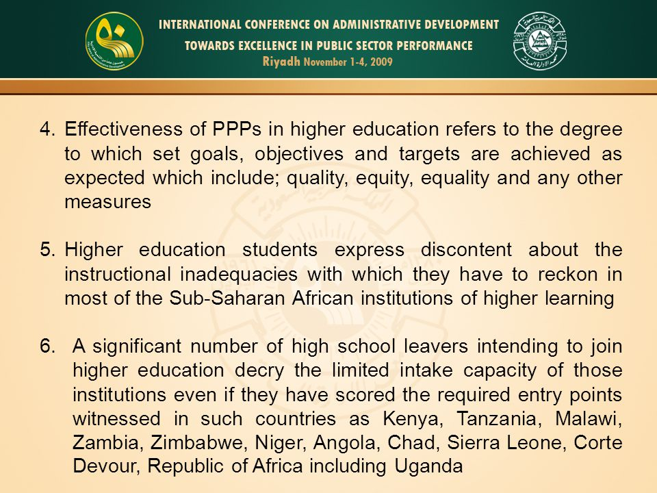 4.Effectiveness of PPPs in higher education refers to the degree to which set goals, objectives and targets are achieved as expected which include; quality, equity, equality and any other measures 5.Higher education students express discontent about the instructional inadequacies with which they have to reckon in most of the Sub-Saharan African institutions of higher learning 6.A significant number of high school leavers intending to join higher education decry the limited intake capacity of those institutions even if they have scored the required entry points witnessed in such countries as Kenya, Tanzania, Malawi, Zambia, Zimbabwe, Niger, Angola, Chad, Sierra Leone, Corte Devour, Republic of Africa including Uganda