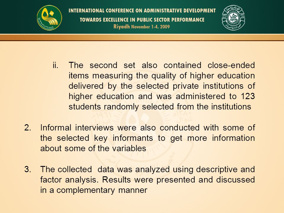 ii.The second set also contained close-ended items measuring the quality of higher education delivered by the selected private institutions of higher education and was administered to 123 students randomly selected from the institutions 2.Informal interviews were also conducted with some of the selected key informants to get more information about some of the variables 3.The collected data was analyzed using descriptive and factor analysis.