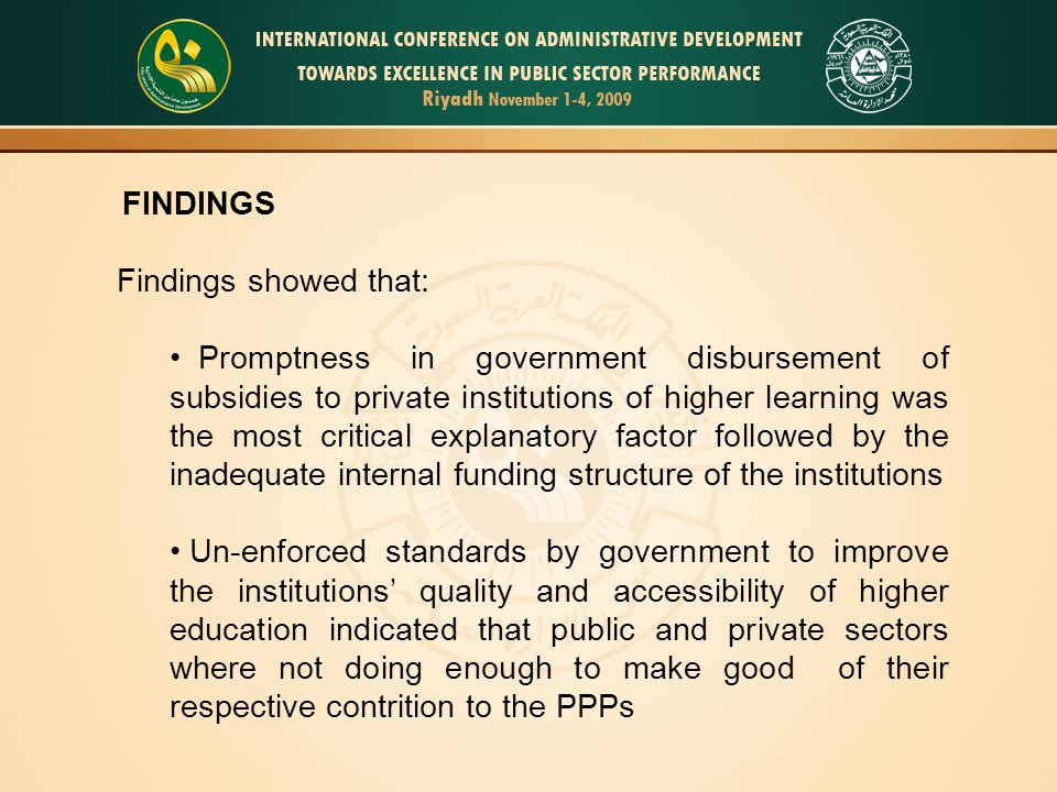 FINDINGS Findings showed that: Promptness in government disbursement of subsidies to private institutions of higher learning was the most critical explanatory factor followed by the inadequate internal funding structure of the institutions Un-enforced standards by government to improve the institutions' quality and accessibility of higher education indicated that public and private sectors where not doing enough to make good of their respective contrition to the PPPs