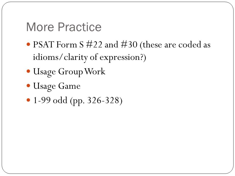 More Practice PSAT Form S #22 and #30 (these are coded as idioms/clarity of expression?) Usage Group Work Usage Game 1-99 odd (pp. 326-328)