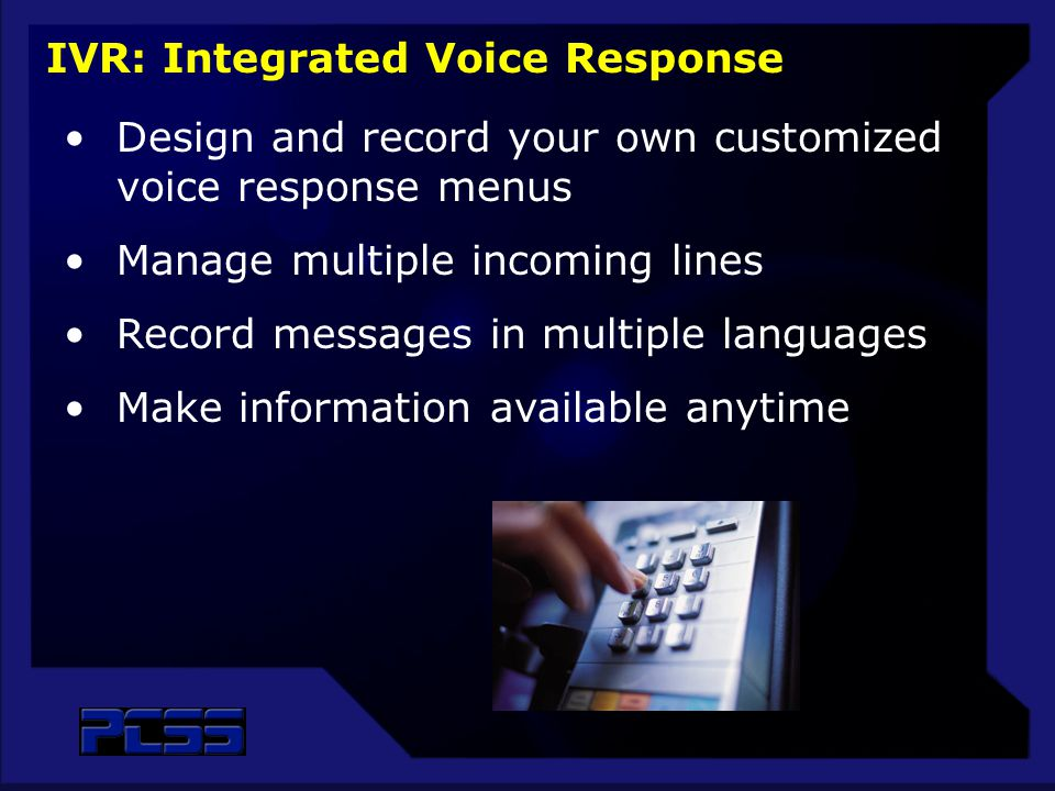 Design and record your own customized voice response menus Manage multiple incoming lines Record messages in multiple languages Make information available anytime IVR: Integrated Voice Response