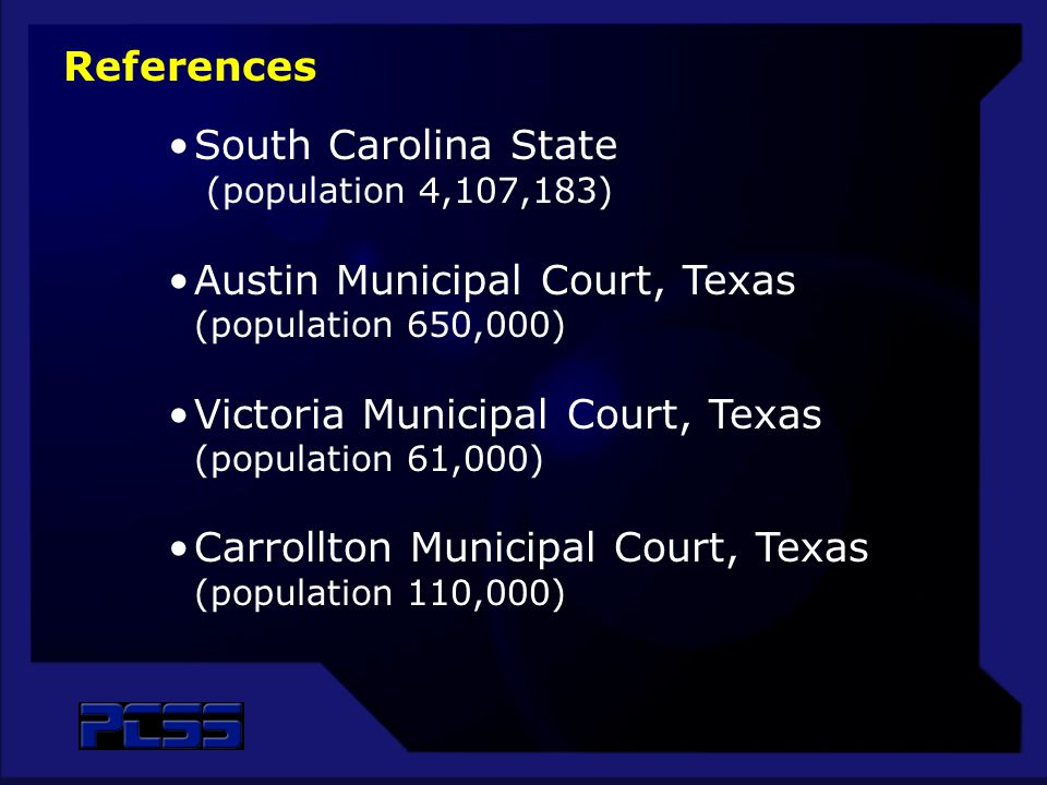 South Carolina State (population 4,107,183) Austin Municipal Court, Texas (population 650,000) Victoria Municipal Court, Texas (population 61,000) Carrollton Municipal Court, Texas (population 110,000) References