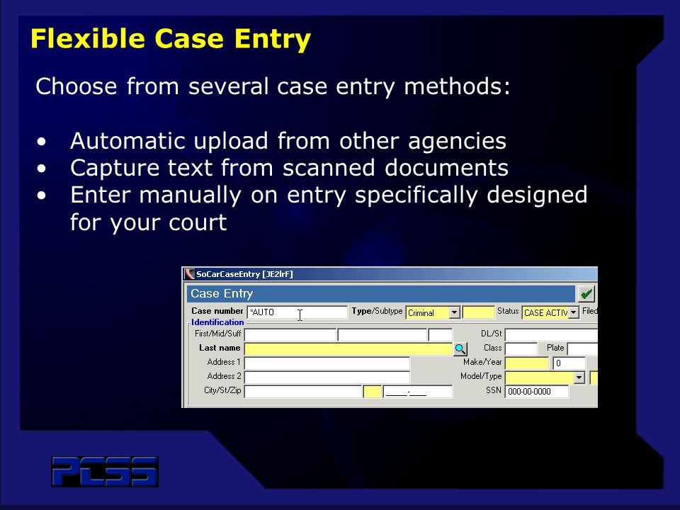 Flexible Case Entry Choose from several case entry methods: Automatic upload from other agencies Capture text from scanned documents Enter manually on entry specifically designed for your court