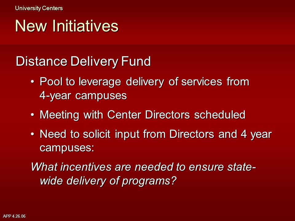 APP 4.26.06 New Initiatives Distance Delivery Fund Pool to leverage delivery of services from 4-year campusesPool to leverage delivery of services from 4-year campuses Meeting with Center Directors scheduledMeeting with Center Directors scheduled Need to solicit input from Directors and 4 year campuses:Need to solicit input from Directors and 4 year campuses: What incentives are needed to ensure state- wide delivery of programs.