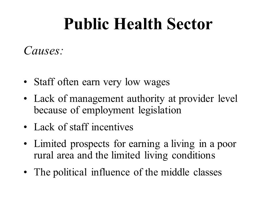 Public Health Sector Causes: Staff often earn very low wages Lack of management authority at provider level because of employment legislation Lack of staff incentives Limited prospects for earning a living in a poor rural area and the limited living conditions The political influence of the middle classes
