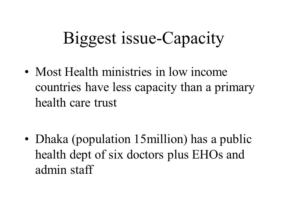 Biggest issue-Capacity Most Health ministries in low income countries have less capacity than a primary health care trust Dhaka (population 15million) has a public health dept of six doctors plus EHOs and admin staff