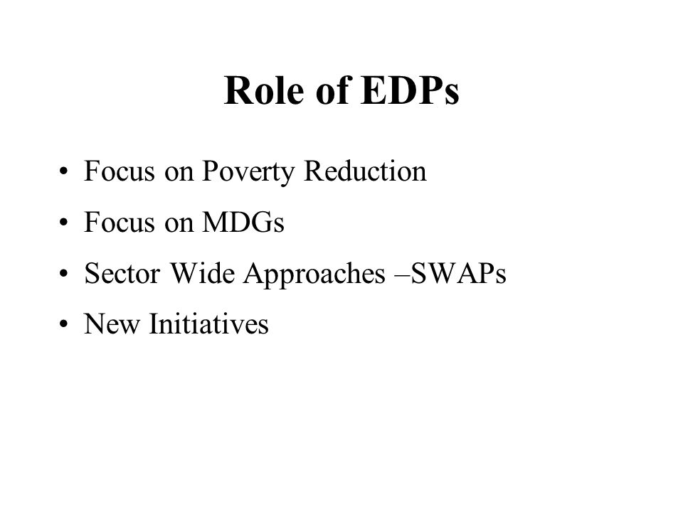 Role of EDPs Focus on Poverty Reduction Focus on MDGs Sector Wide Approaches –SWAPs New Initiatives