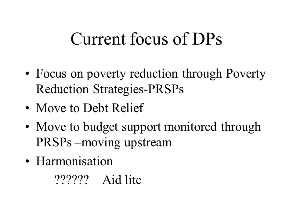 Current focus of DPs Focus on poverty reduction through Poverty Reduction Strategies-PRSPs Move to Debt Relief Move to budget support monitored through PRSPs –moving upstream Harmonisation ?????.