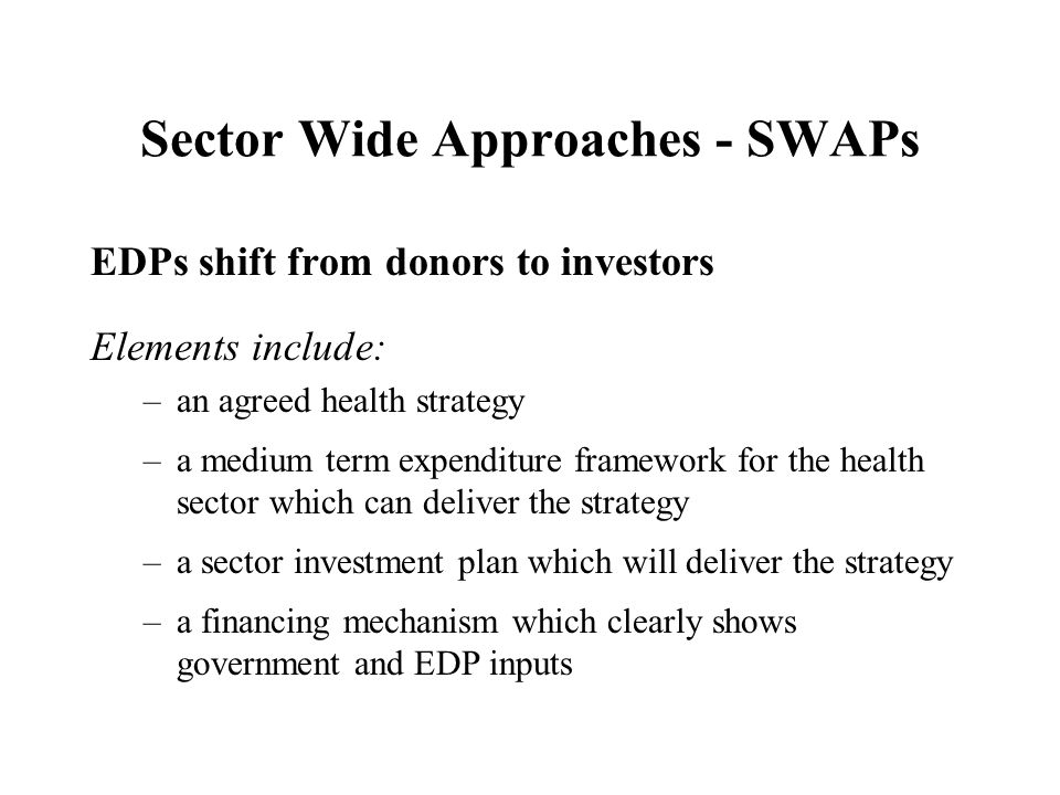 Sector Wide Approaches - SWAPs EDPs shift from donors to investors Elements include: –an agreed health strategy –a medium term expenditure framework for the health sector which can deliver the strategy –a sector investment plan which will deliver the strategy –a financing mechanism which clearly shows government and EDP inputs
