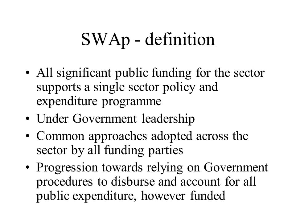 SWAp - definition All significant public funding for the sector supports a single sector policy and expenditure programme Under Government leadership Common approaches adopted across the sector by all funding parties Progression towards relying on Government procedures to disburse and account for all public expenditure, however funded