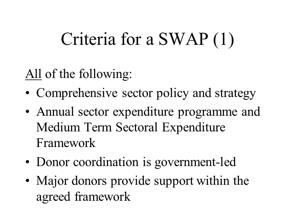 Criteria for a SWAP (1) All of the following: Comprehensive sector policy and strategy Annual sector expenditure programme and Medium Term Sectoral Expenditure Framework Donor coordination is government-led Major donors provide support within the agreed framework