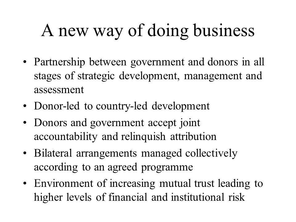 A new way of doing business Partnership between government and donors in all stages of strategic development, management and assessment Donor-led to country-led development Donors and government accept joint accountability and relinquish attribution Bilateral arrangements managed collectively according to an agreed programme Environment of increasing mutual trust leading to higher levels of financial and institutional risk