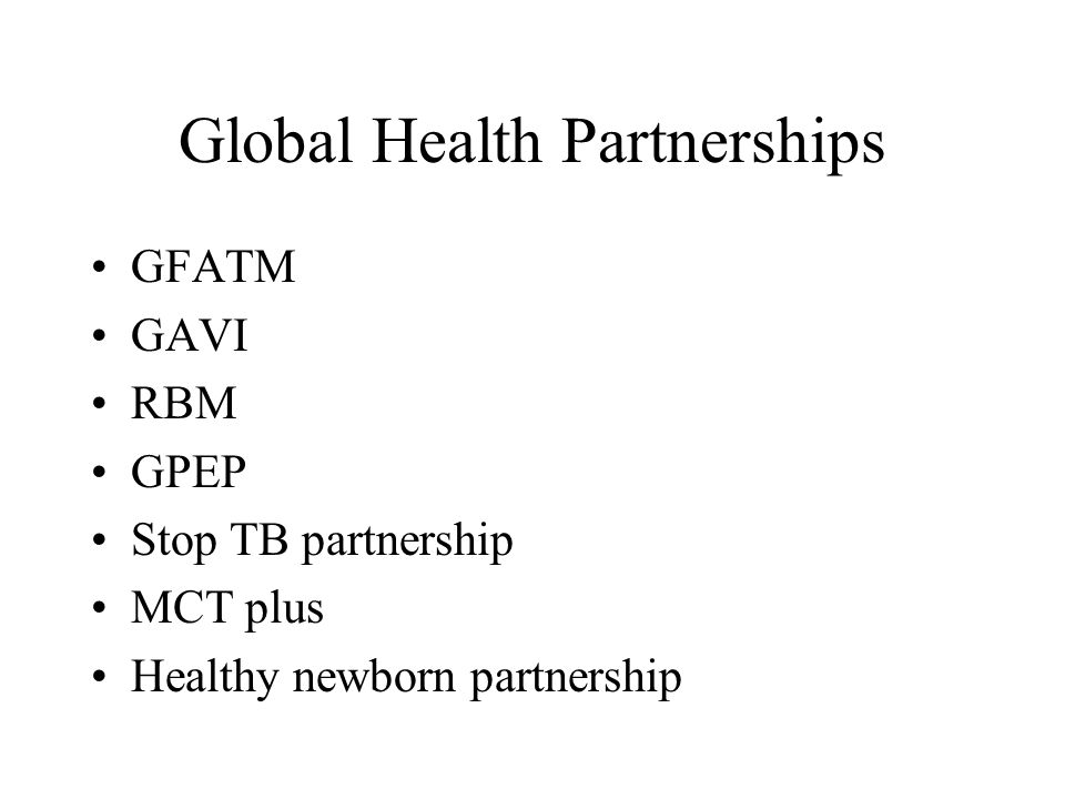 Global Health Partnerships GFATM GAVI RBM GPEP Stop TB partnership MCT plus Healthy newborn partnership