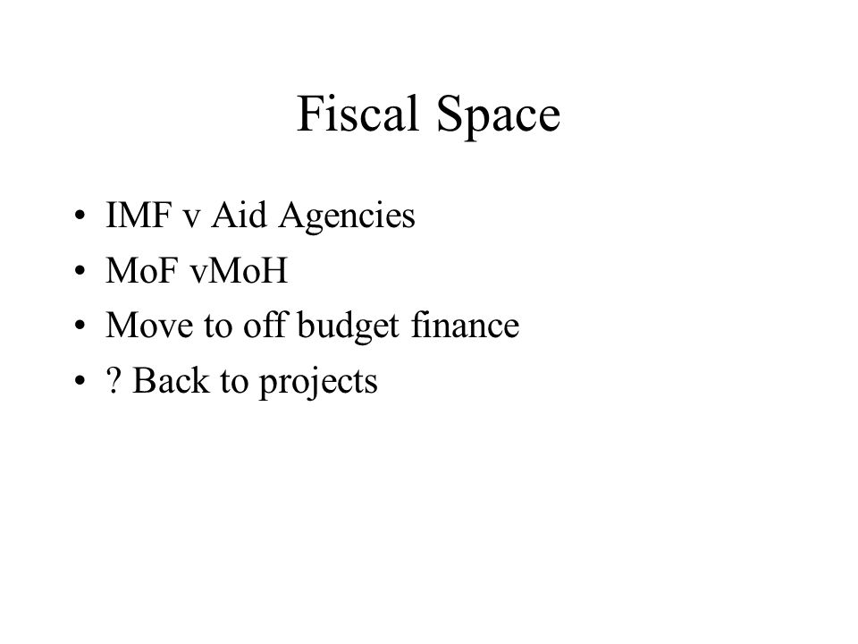 Fiscal Space IMF v Aid Agencies MoF vMoH Move to off budget finance Back to projects
