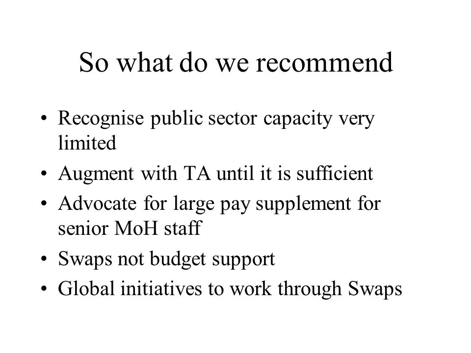 So what do we recommend Recognise public sector capacity very limited Augment with TA until it is sufficient Advocate for large pay supplement for senior MoH staff Swaps not budget support Global initiatives to work through Swaps