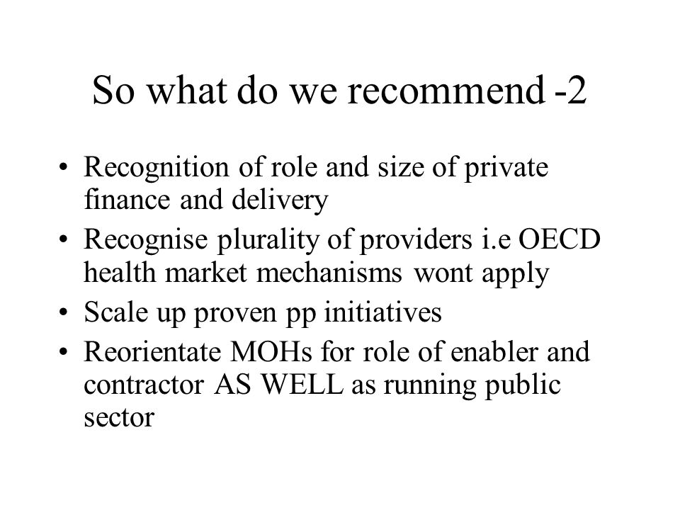 So what do we recommend -2 Recognition of role and size of private finance and delivery Recognise plurality of providers i.e OECD health market mechanisms wont apply Scale up proven pp initiatives Reorientate MOHs for role of enabler and contractor AS WELL as running public sector