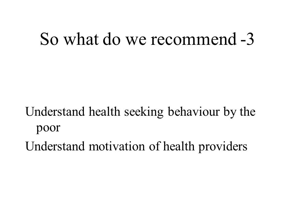 So what do we recommend -3 Understand health seeking behaviour by the poor Understand motivation of health providers