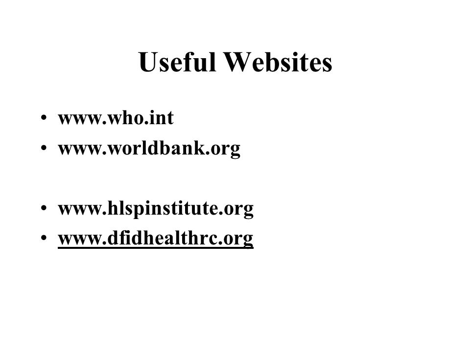Useful Websites www.who.int www.worldbank.org www.hlspinstitute.org www.dfidhealthrc.org