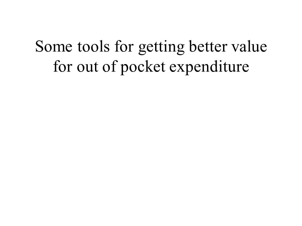 Some tools for getting better value for out of pocket expenditure