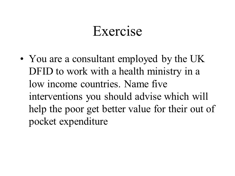 Exercise You are a consultant employed by the UK DFID to work with a health ministry in a low income countries.