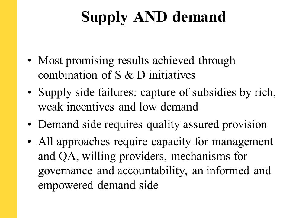 Supply AND demand Most promising results achieved through combination of S & D initiatives Supply side failures: capture of subsidies by rich, weak incentives and low demand Demand side requires quality assured provision All approaches require capacity for management and QA, willing providers, mechanisms for governance and accountability, an informed and empowered demand side