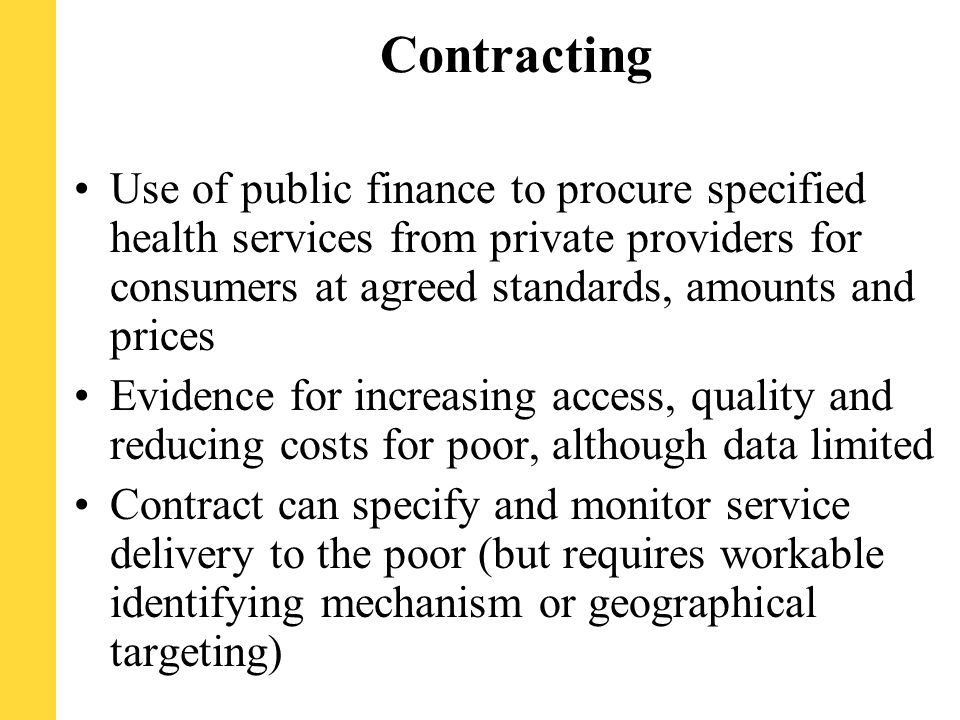 Contracting Use of public finance to procure specified health services from private providers for consumers at agreed standards, amounts and prices Evidence for increasing access, quality and reducing costs for poor, although data limited Contract can specify and monitor service delivery to the poor (but requires workable identifying mechanism or geographical targeting)