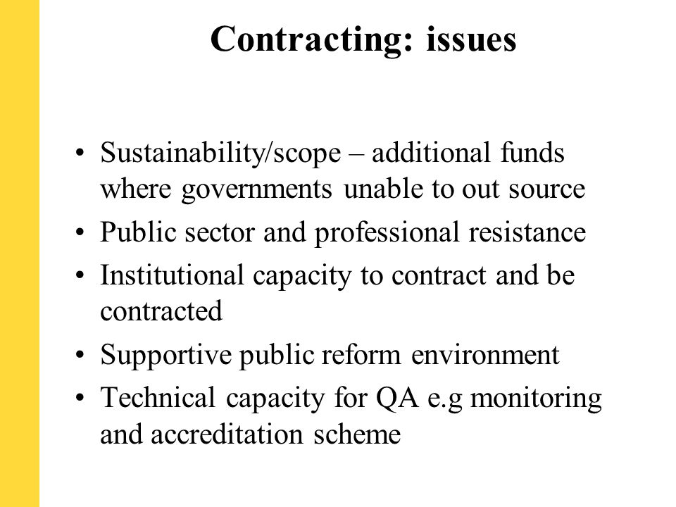 Contracting: issues Sustainability/scope – additional funds where governments unable to out source Public sector and professional resistance Institutional capacity to contract and be contracted Supportive public reform environment Technical capacity for QA e.g monitoring and accreditation scheme