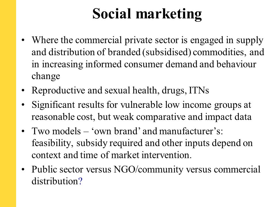 Social marketing Where the commercial private sector is engaged in supply and distribution of branded (subsidised) commodities, and in increasing informed consumer demand and behaviour change Reproductive and sexual health, drugs, ITNs Significant results for vulnerable low income groups at reasonable cost, but weak comparative and impact data Two models – 'own brand' and manufacturer's: feasibility, subsidy required and other inputs depend on context and time of market intervention.
