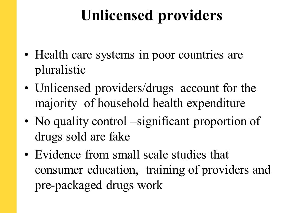 Unlicensed providers Health care systems in poor countries are pluralistic Unlicensed providers/drugs account for the majority of household health expenditure No quality control –significant proportion of drugs sold are fake Evidence from small scale studies that consumer education, training of providers and pre-packaged drugs work