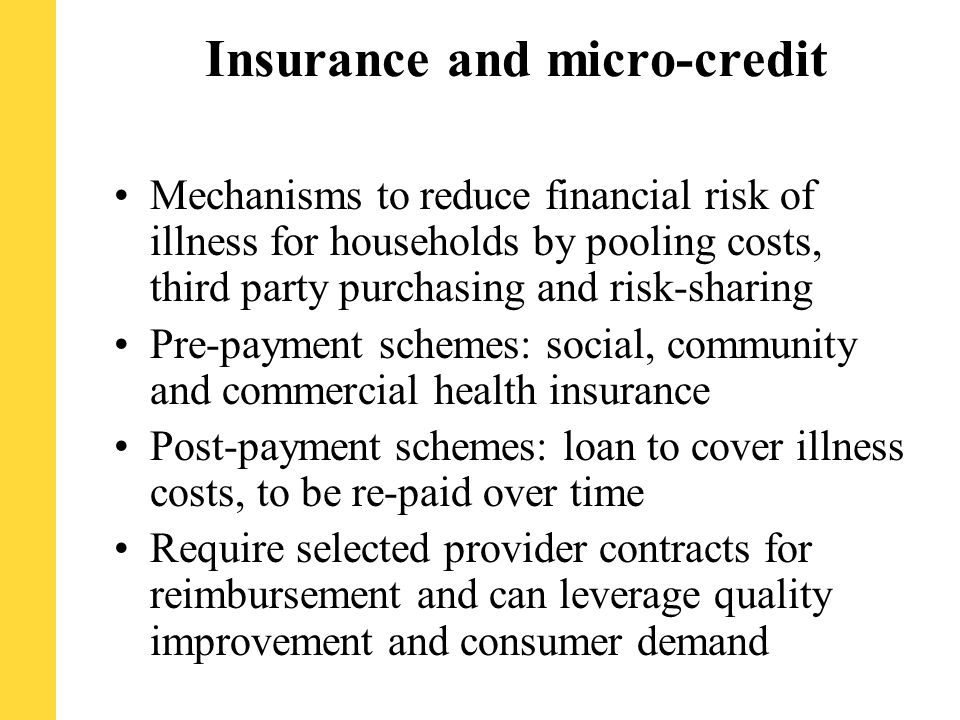 Insurance and micro-credit Mechanisms to reduce financial risk of illness for households by pooling costs, third party purchasing and risk-sharing Pre-payment schemes: social, community and commercial health insurance Post-payment schemes: loan to cover illness costs, to be re-paid over time Require selected provider contracts for reimbursement and can leverage quality improvement and consumer demand
