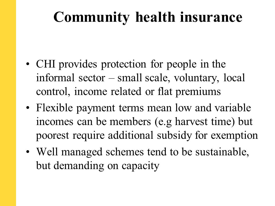 Community health insurance CHI provides protection for people in the informal sector – small scale, voluntary, local control, income related or flat premiums Flexible payment terms mean low and variable incomes can be members (e.g harvest time) but poorest require additional subsidy for exemption Well managed schemes tend to be sustainable, but demanding on capacity