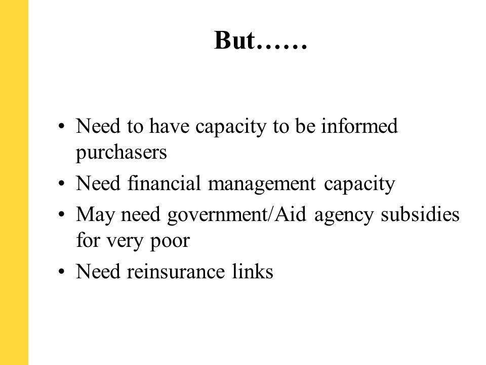 But…… Need to have capacity to be informed purchasers Need financial management capacity May need government/Aid agency subsidies for very poor Need reinsurance links