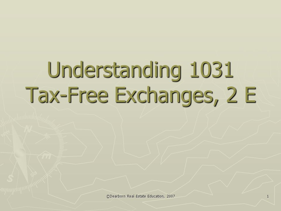 ©Dearborn Real Estate Education, 2007 1 Understanding 1031 Tax-Free Exchanges, 2 E