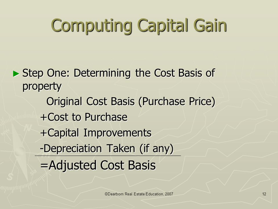 ©Dearborn Real Estate Education, 200712 Computing Capital Gain ► Step One: Determining the Cost Basis of property Original Cost Basis (Purchase Price)