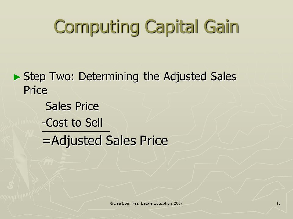 ©Dearborn Real Estate Education, 200713 Computing Capital Gain ► Step Two: Determining the Adjusted Sales Price Sales Price Sales Price -Cost to Sell