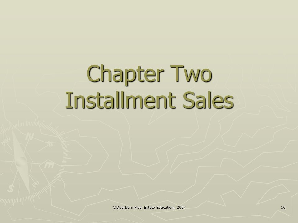 ©Dearborn Real Estate Education, 2007 16 Chapter Two Installment Sales