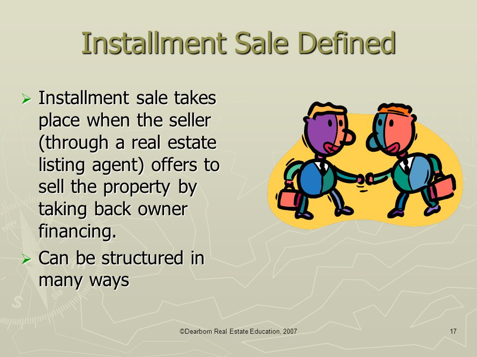 ©Dearborn Real Estate Education, 200717 Installment Sale Defined  Installment sale takes place when the seller (through a real estate listing agent)