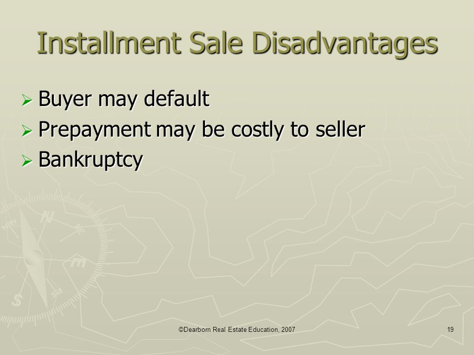 ©Dearborn Real Estate Education, 200719 Installment Sale Disadvantages  Buyer may default  Prepayment may be costly to seller  Bankruptcy