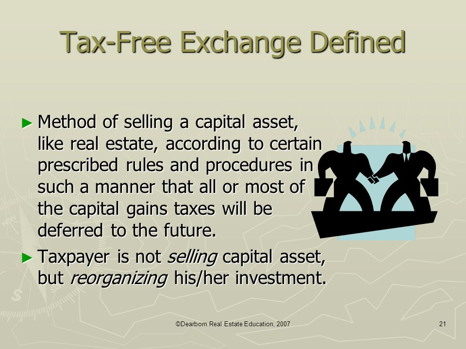 ©Dearborn Real Estate Education, 200721 Tax-Free Exchange Defined ► Method of selling a capital asset, like real estate, according to certain prescrib