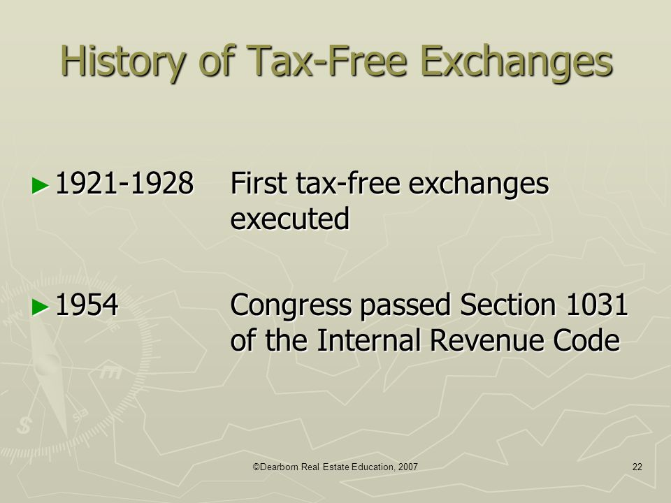©Dearborn Real Estate Education, 200722 History of Tax-Free Exchanges ► 1921-1928First tax-free exchanges executed ► 1954Congress passed Section 1031