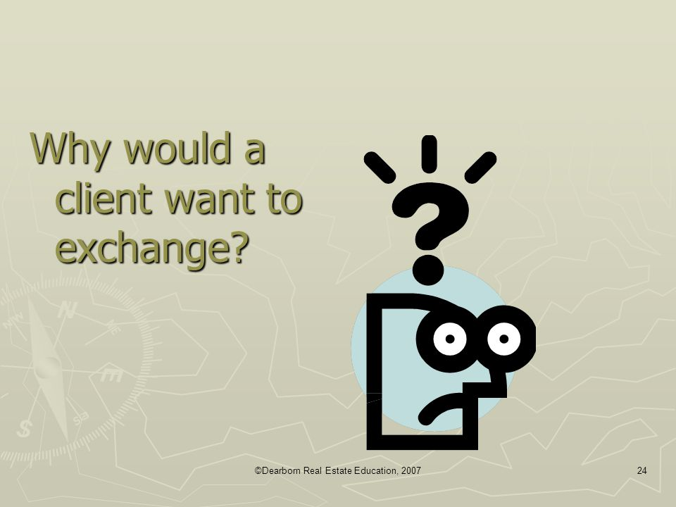 ©Dearborn Real Estate Education, 200724 Why would a client want to exchange?