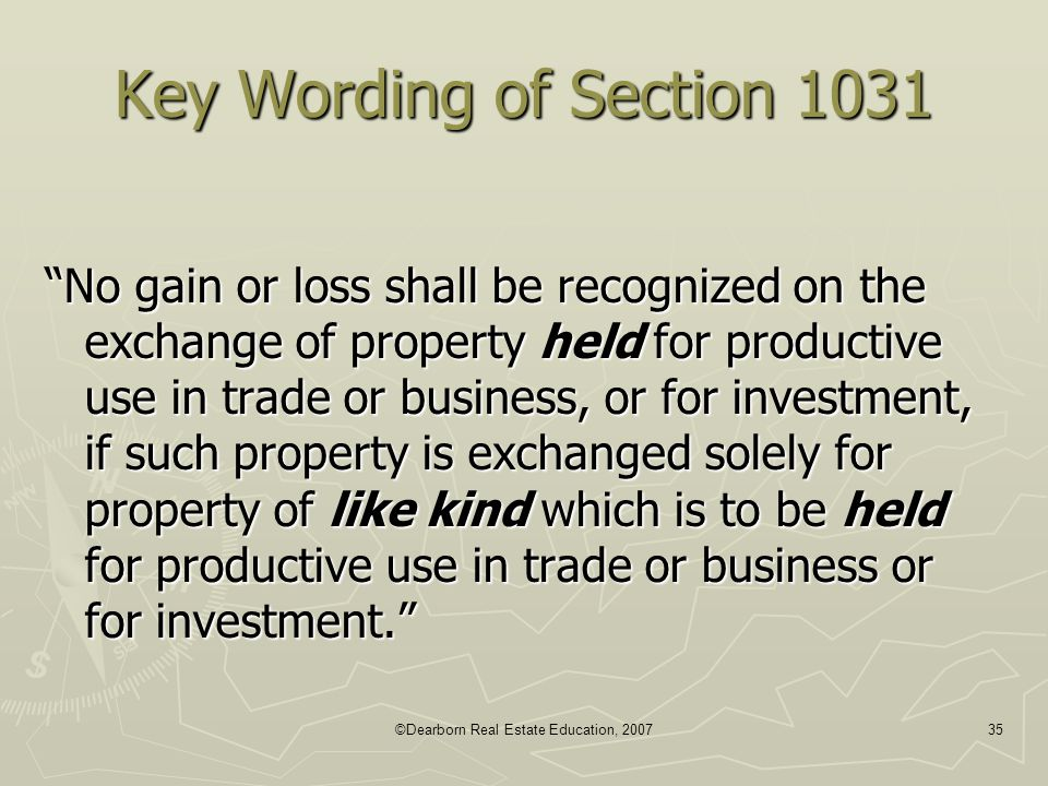 "©Dearborn Real Estate Education, 200735 Key Wording of Section 1031 ""No gain or loss shall be recognized on the exchange of property held for producti"