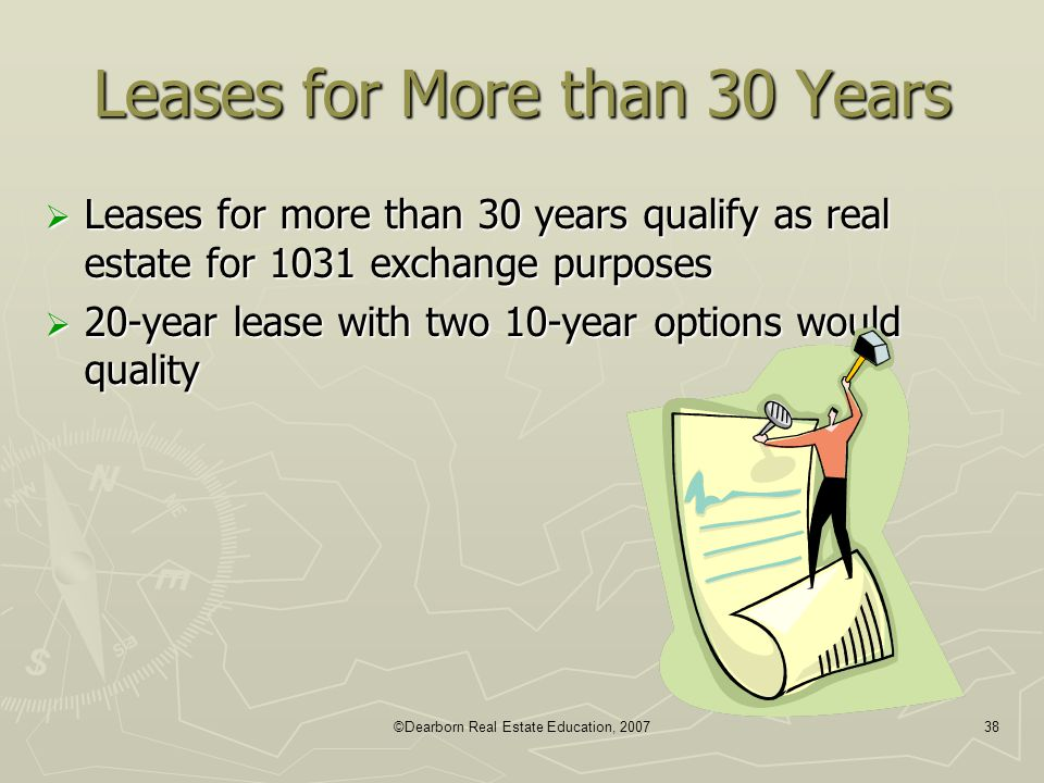 ©Dearborn Real Estate Education, 200738 Leases for More than 30 Years  Leases for more than 30 years qualify as real estate for 1031 exchange purpose