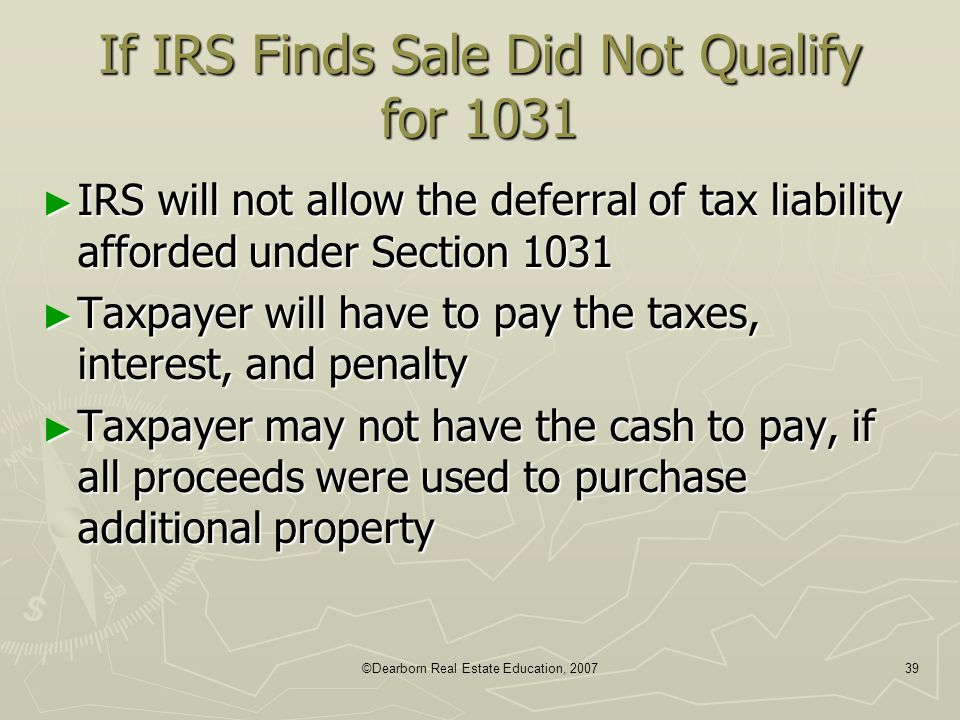 ©Dearborn Real Estate Education, 200739 If IRS Finds Sale Did Not Qualify for 1031 ► IRS will not allow the deferral of tax liability afforded under S