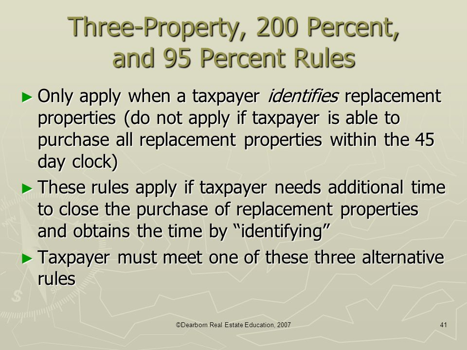 ©Dearborn Real Estate Education, 200741 Three-Property, 200 Percent, and 95 Percent Rules ► Only apply when a taxpayer identifies replacement properti
