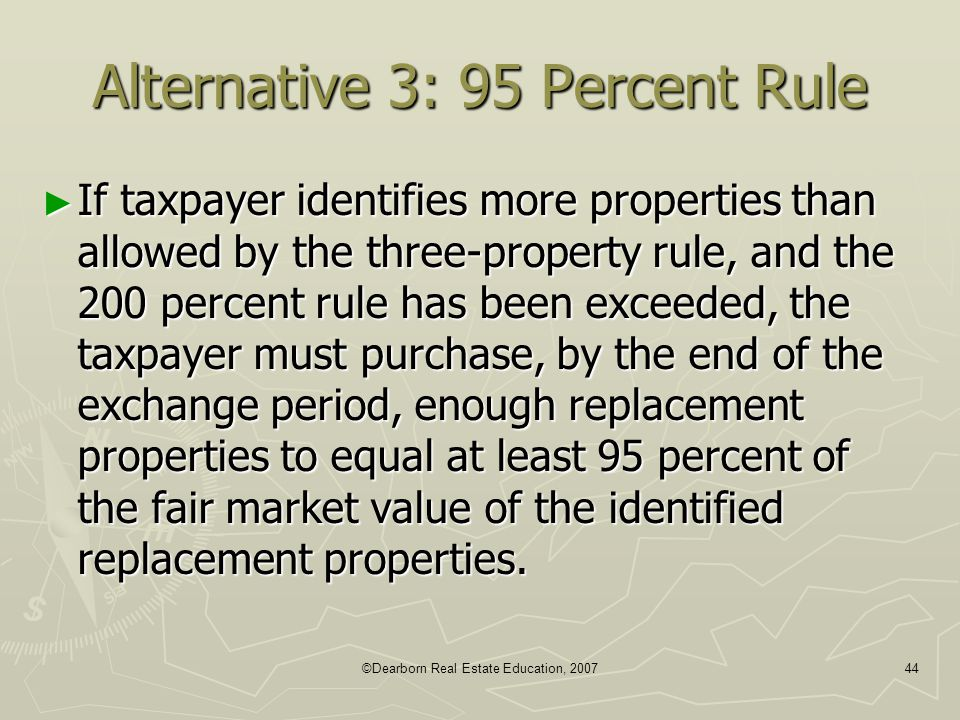 ©Dearborn Real Estate Education, 200744 Alternative 3: 95 Percent Rule ► If taxpayer identifies more properties than allowed by the three-property rul