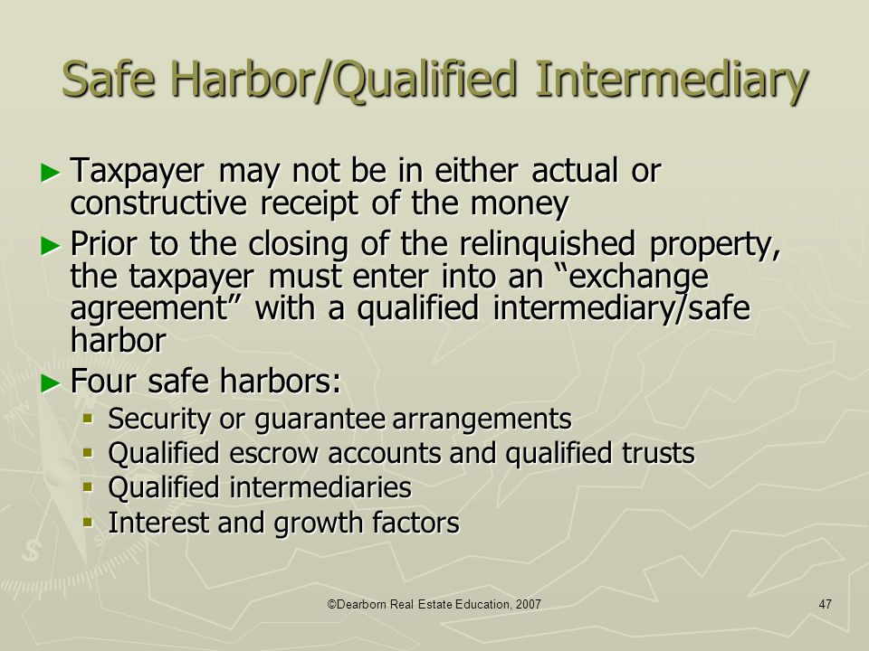 ©Dearborn Real Estate Education, 200747 Safe Harbor/Qualified Intermediary ► Taxpayer may not be in either actual or constructive receipt of the money