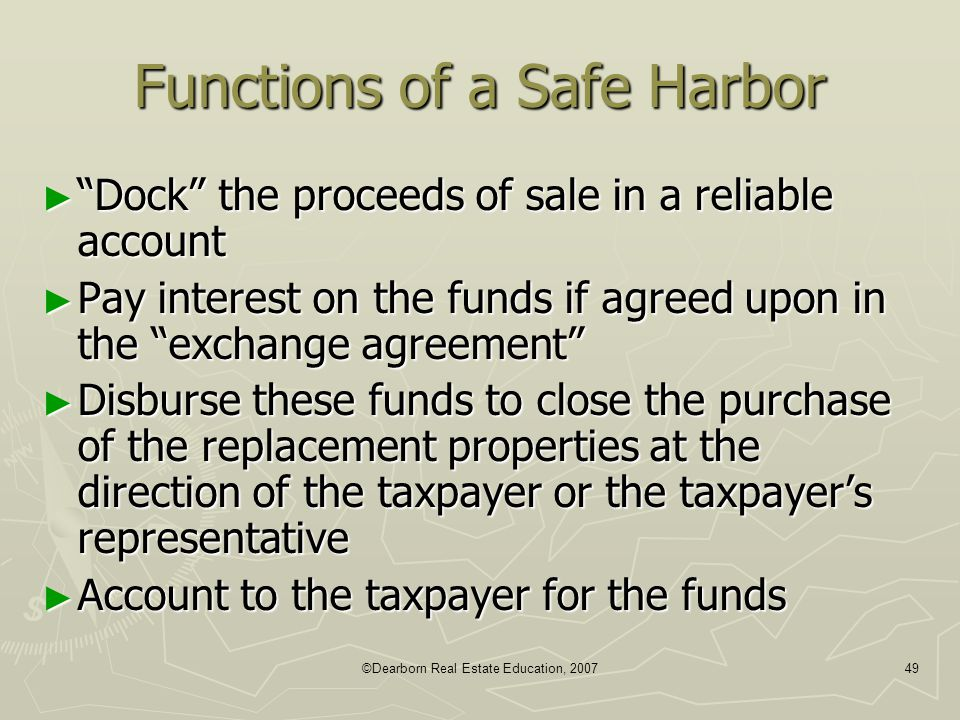 "©Dearborn Real Estate Education, 200749 Functions of a Safe Harbor ► ""Dock"" the proceeds of sale in a reliable account ► Pay interest on the funds if"