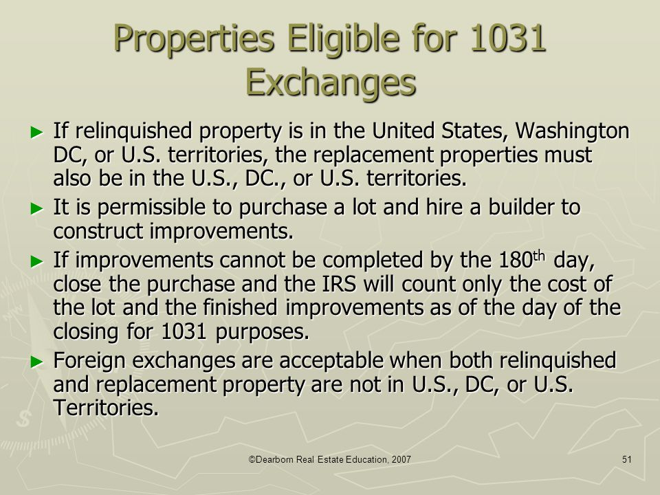 ©Dearborn Real Estate Education, 200751 Properties Eligible for 1031 Exchanges ► If relinquished property is in the United States, Washington DC, or U